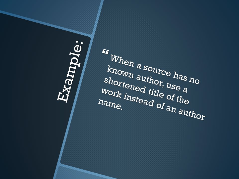 Example:  When a source has no known author, use a shortened title of the work instead of an author name.