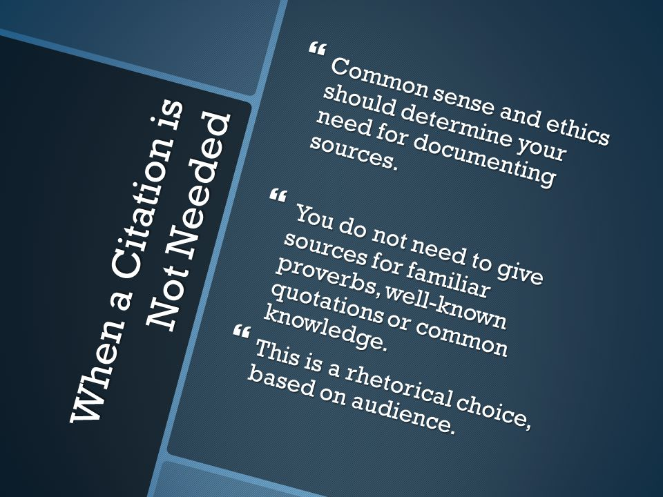 When a Citation is Not Needed  Common sense and ethics should determine your need for documenting sources.  You do not need to give sources for fami