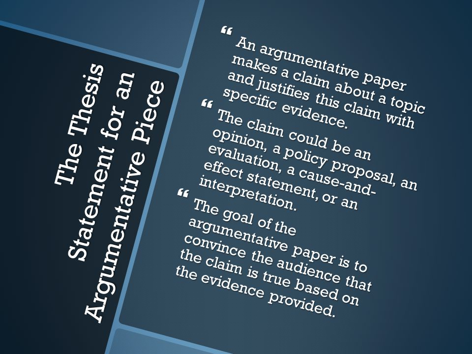 The Thesis Statement for an Argumentative Piece  An argumentative paper makes a claim about a topic and justifies this claim with specific evidence.