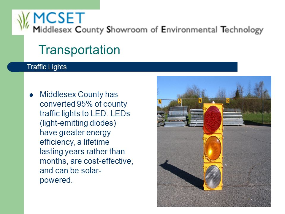 Middlesex County has converted 95% of county traffic lights to LED. LEDs (light-emitting diodes) have greater energy efficiency, a lifetime lasting ye