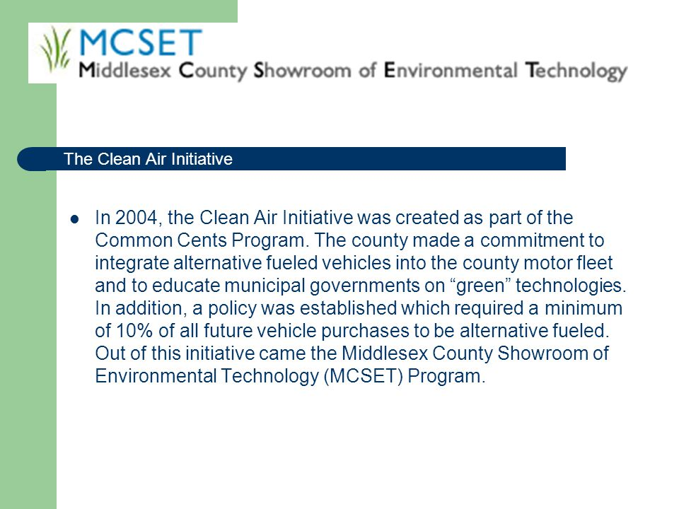 The MCSET Program is a unique partnership between Middlesex County, the NJ Board of Public Utilities, and the NJ Department of Environmental Protection that promotes clean air and water initiatives through the use of alternative fuels, energy efficiency, and green technologies.