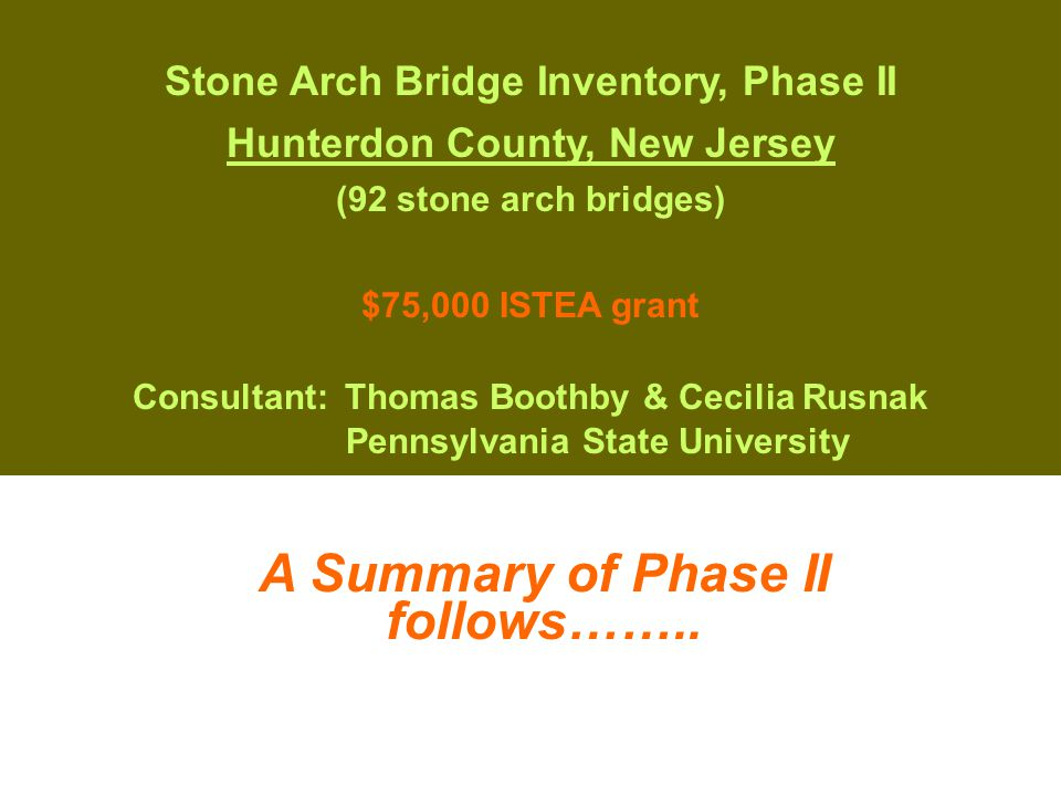 Stone Arch Bridge Inventory, Phase II Hunterdon County, New Jersey (92 stone arch bridges) $75,000 ISTEA grant Consultant:Thomas Boothby & Cecilia Rusnak Pennsylvania State University A Summary of Phase II follows……..