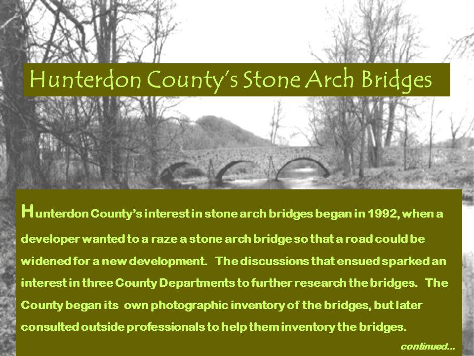 Stone Arch Bridge Inventory, Phase II Hunterdon County, New Jersey (92 stone arch bridges) $75,000 ISTEA grant Consultant:Thomas Boothby & Cecilia Rusnak Pennsylvania State University A Summary of Phase II follows……..