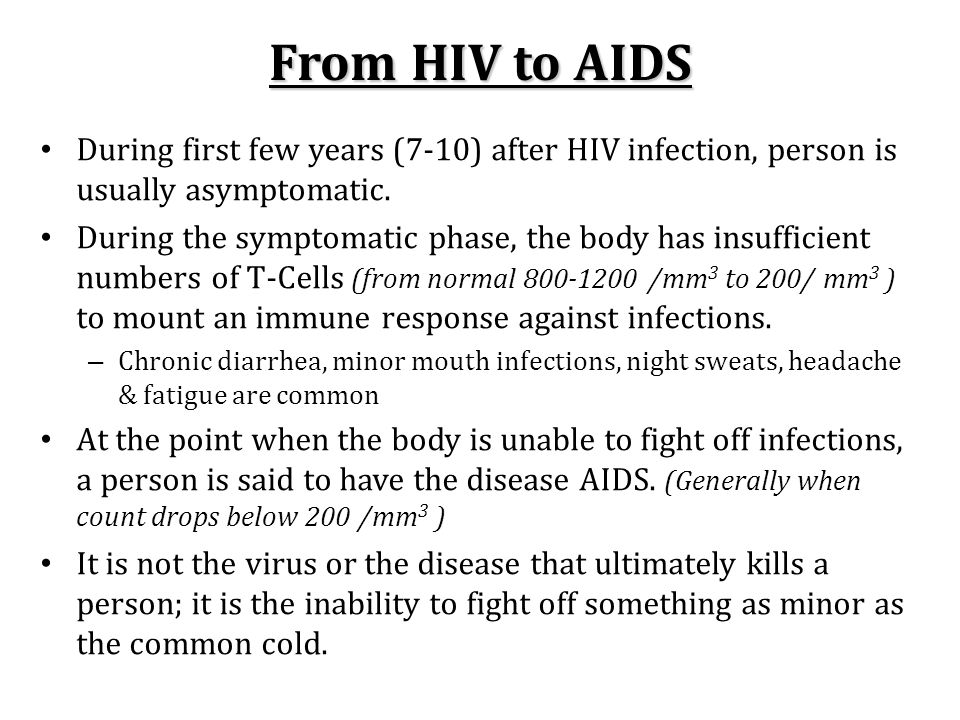 From HIV to AIDS During first few years (7-10) after HIV infection, person is usually asymptomatic. During the symptomatic phase, the body has insuffi
