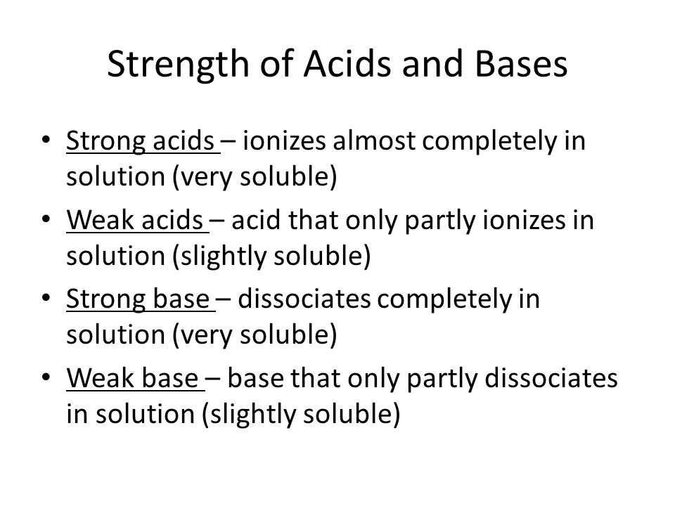 Strength of Acids and Bases Strong acids – ionizes almost completely in solution (very soluble) Weak acids – acid that only partly ionizes in solution