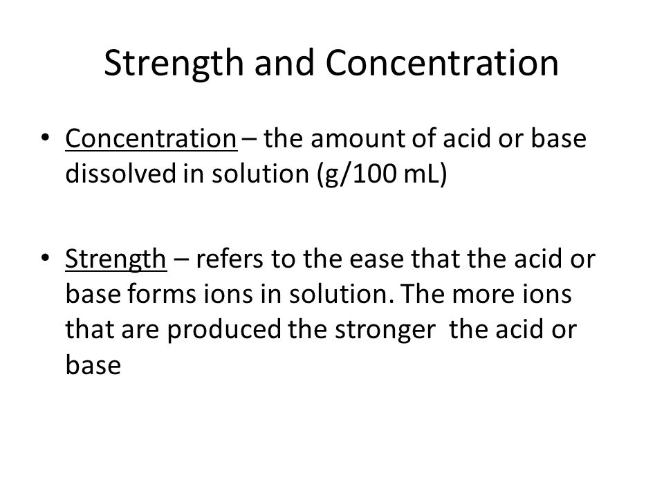 Strength and Concentration Concentration – the amount of acid or base dissolved in solution (g/100 mL) Strength – refers to the ease that the acid or