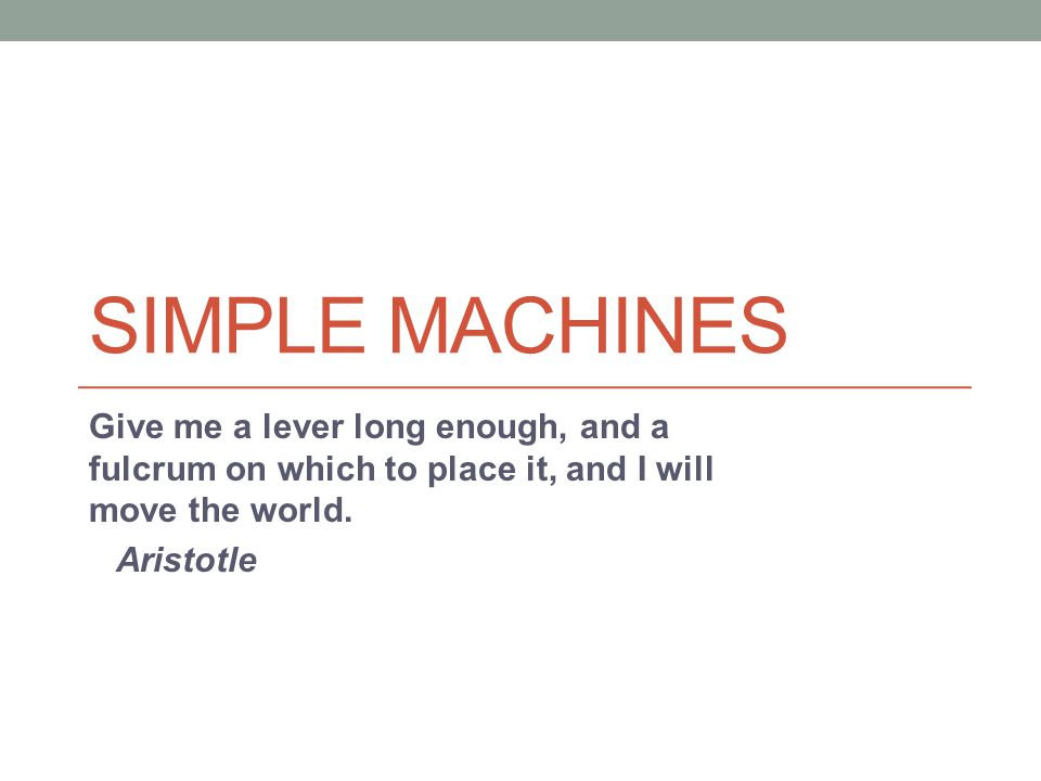SIMPLE MACHINES Give me a lever long enough, and a fulcrum on which to place it, and I will move the world. Aristotle