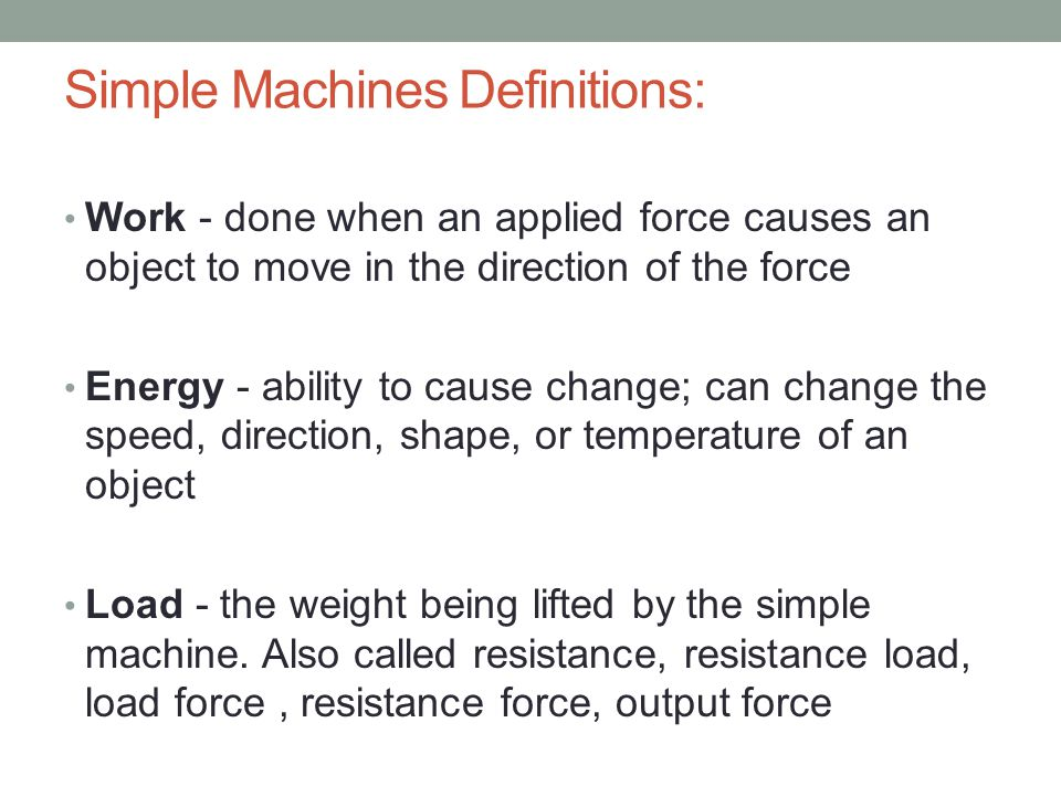 Simple Machines Definitions: Work - done when an applied force causes an object to move in the direction of the force Energy - ability to cause change