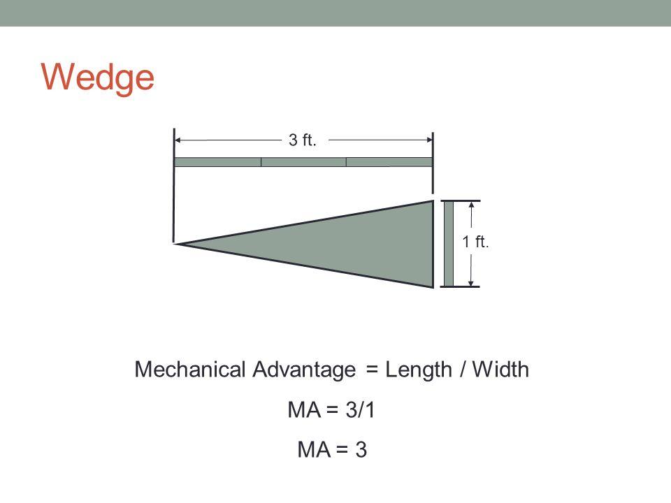 Wedge 1 ft. Mechanical Advantage = Length / Width MA = 3/1 MA = 3 3 ft.