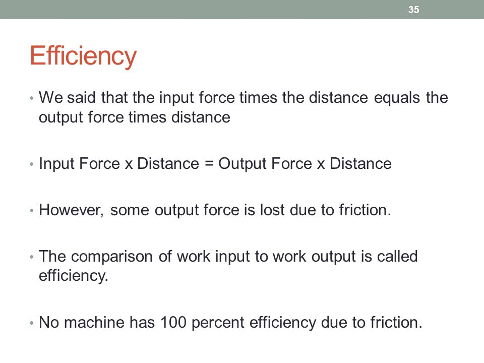 Efficiency We said that the input force times the distance equals the output force times distance Input Force x Distance = Output Force x Distance How