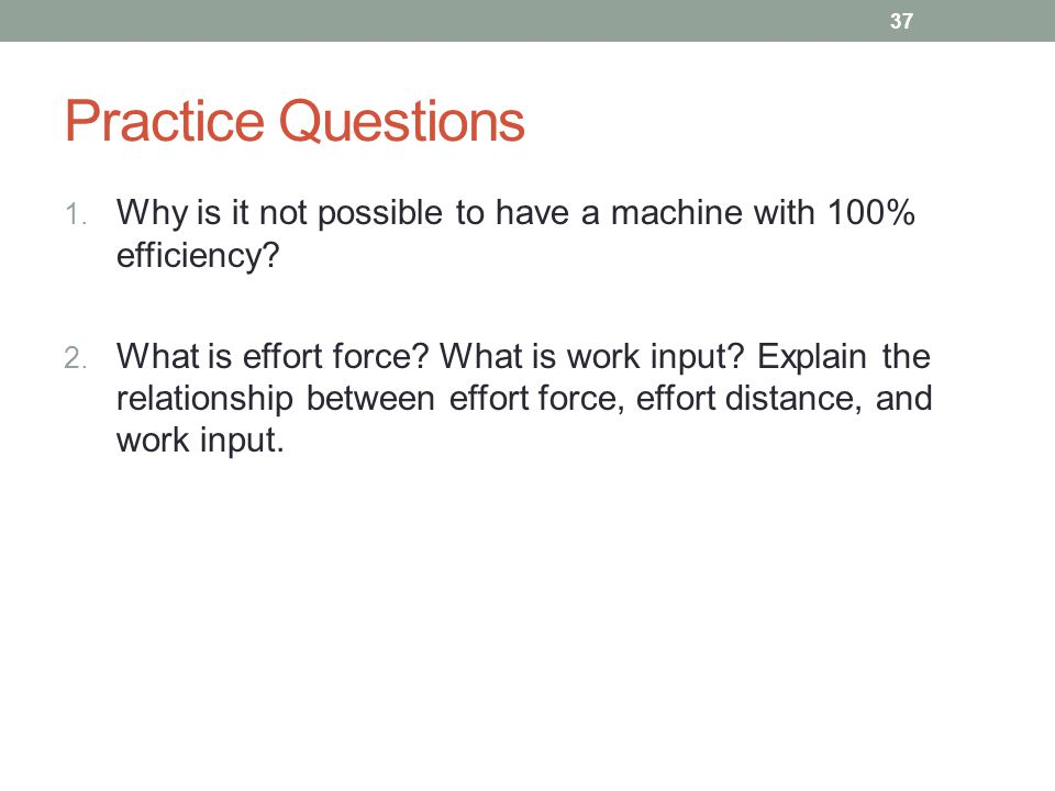Practice Questions 1. Why is it not possible to have a machine with 100% efficiency? 2. What is effort force? What is work input? Explain the relation