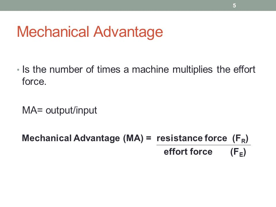 Mechanical Advantage Is the number of times a machine multiplies the effort force. MA= output/input Mechanical Advantage (MA) = resistance force (F R