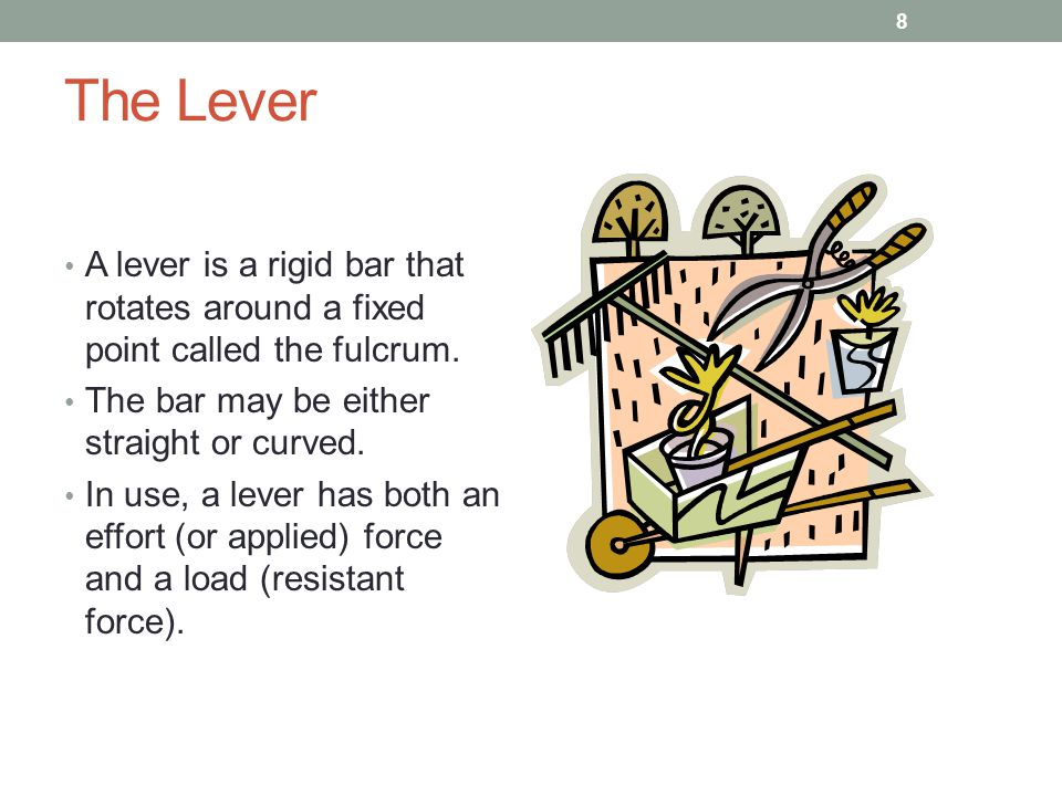 The Lever A lever is a rigid bar that rotates around a fixed point called the fulcrum. The bar may be either straight or curved. In use, a lever has b
