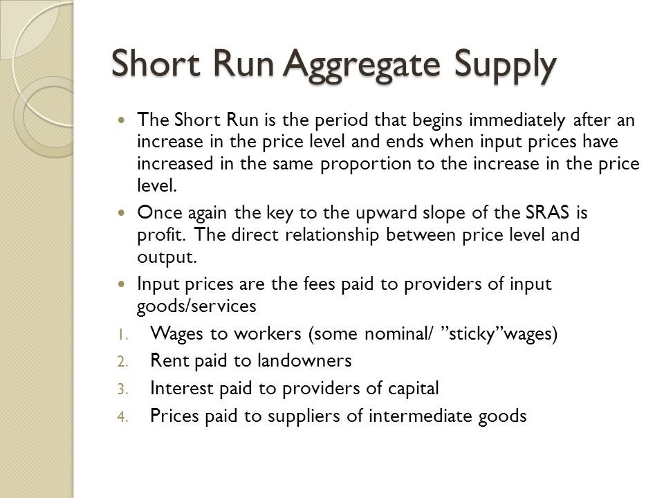 Short Run Aggregate Supply The Short Run is the period that begins immediately after an increase in the price level and ends when input prices have increased in the same proportion to the increase in the price level.