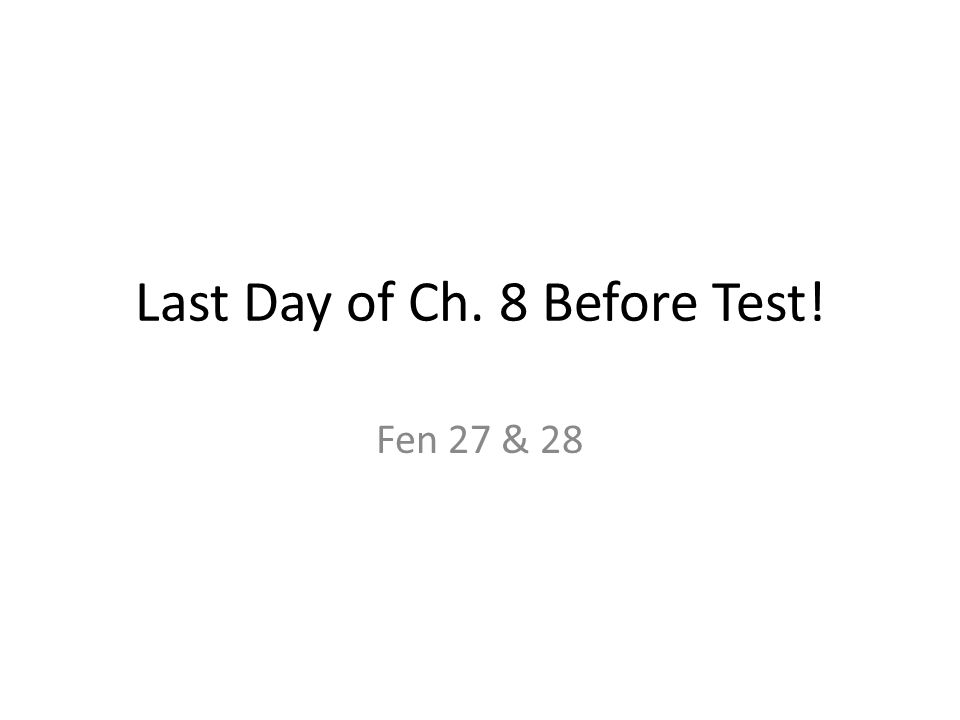 Last Day of Ch. 8 Before Test! Fen 27 & 28