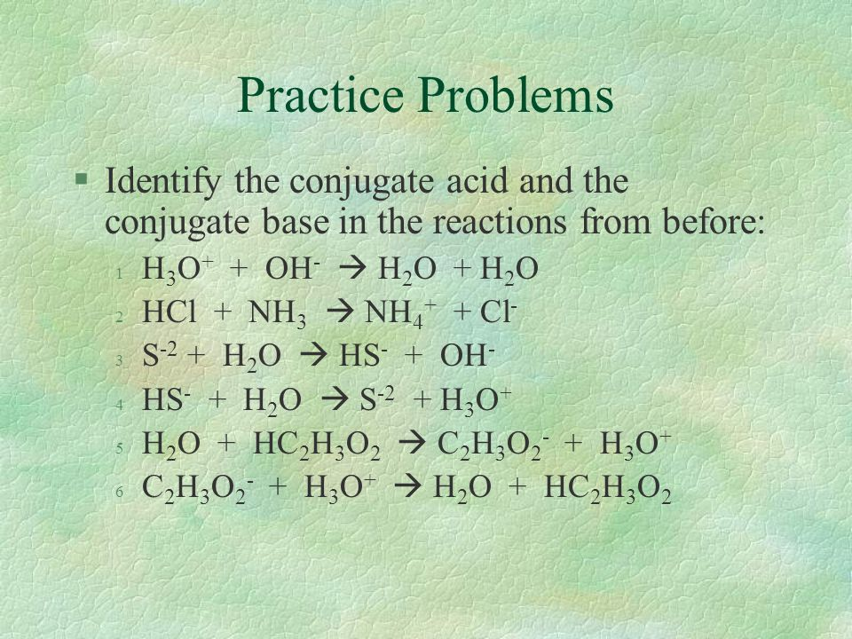 Practice Problems §Identify the conjugate acid and the conjugate base in the reactions from before: 1 H 3 O + + OH -  H 2 O + H 2 O 2 HCl + NH 3  NH