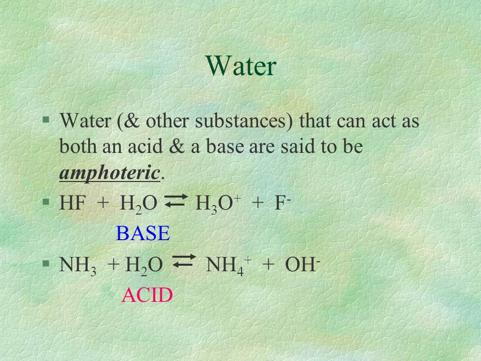 Water §Water (& other substances) that can act as both an acid & a base are said to be amphoteric. §HF + H 2 O H 3 O + + F - BASE §NH 3 + H 2 O NH 4 +