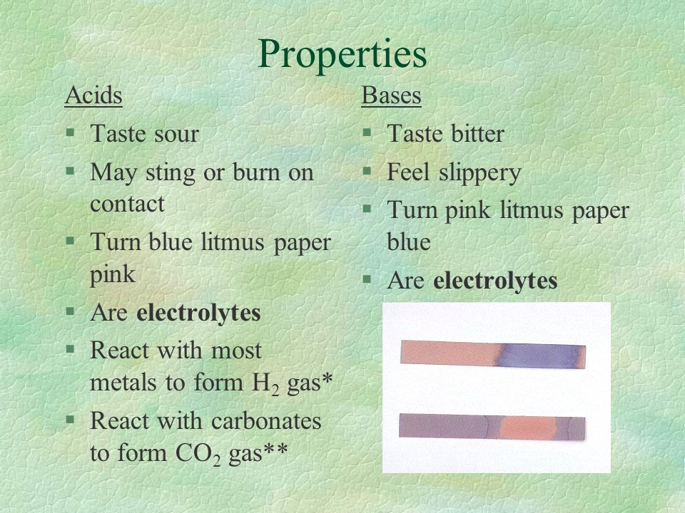 Properties Acids §Taste sour §May sting or burn on contact §Turn blue litmus paper pink §Are electrolytes §React with most metals to form H 2 gas* §Re
