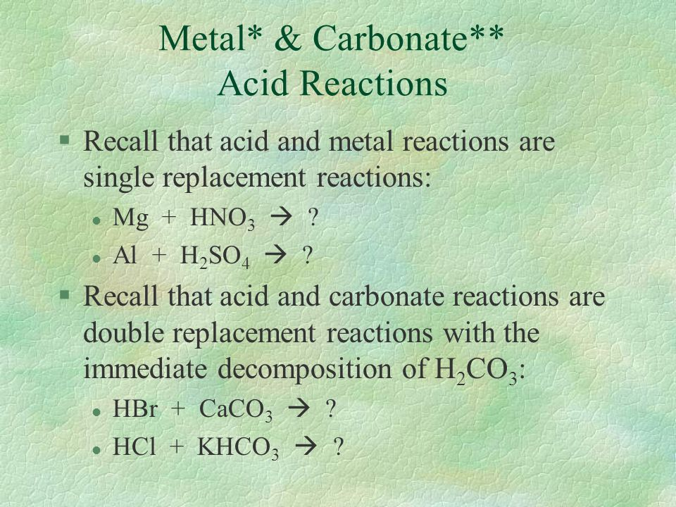 Metal* & Carbonate** Acid Reactions §Recall that acid and metal reactions are single replacement reactions: l Mg + HNO 3  ? l Al + H 2 SO 4  ? §Reca