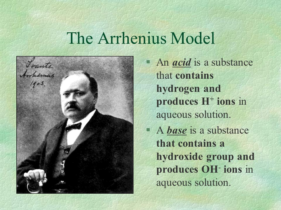 The Arrhenius Model §An acid is a substance that contains hydrogen and produces H + ions in aqueous solution. §A base is a substance that contains a h