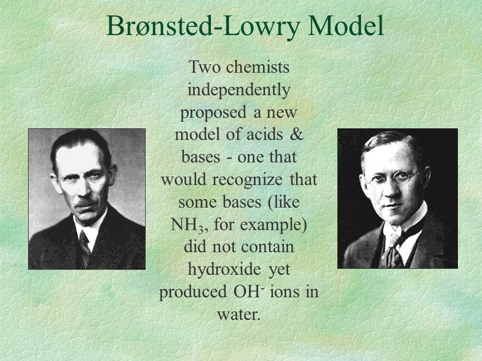 Brønsted-Lowry Model Two chemists independently proposed a new model of acids & bases - one that would recognize that some bases (like NH 3, for examp