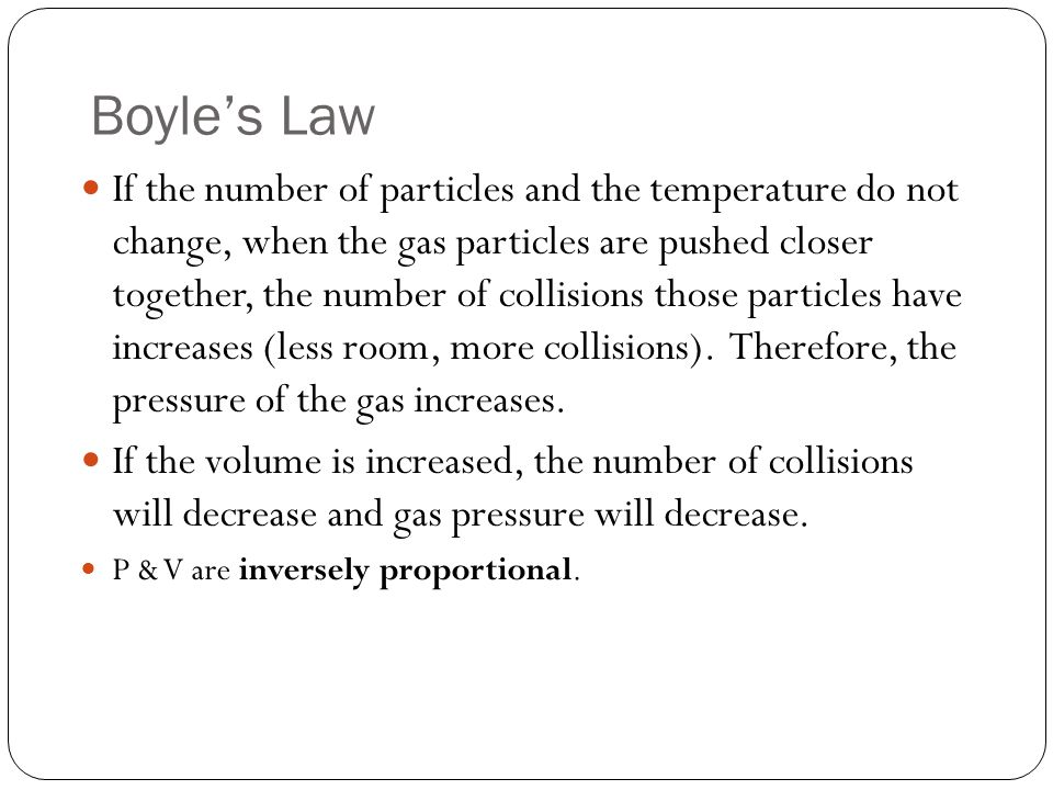 Boyle's Law If the number of particles and the temperature do not change, when the gas particles are pushed closer together, the number of collisions