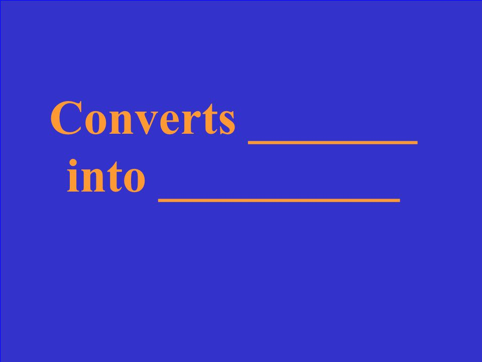 Converts _______ into __________
