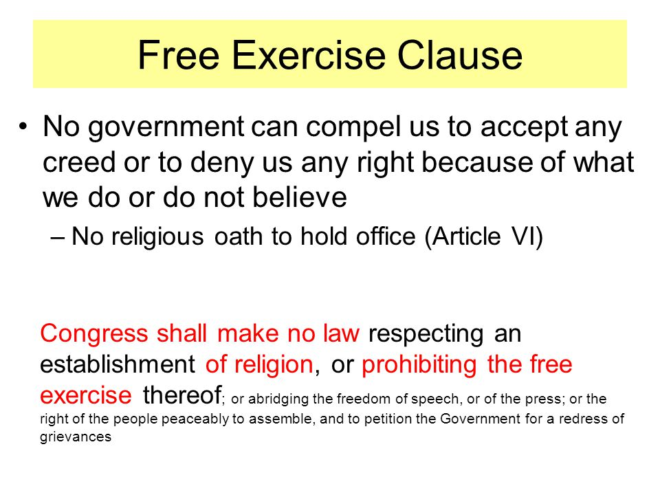 Free Exercise Clause No government can compel us to accept any creed or to deny us any right because of what we do or do not believe –No religious oath to hold office (Article VI) Congress shall make no law respecting an establishment of religion, or prohibiting the free exercise thereof ; or abridging the freedom of speech, or of the press; or the right of the people peaceably to assemble, and to petition the Government for a redress of grievances
