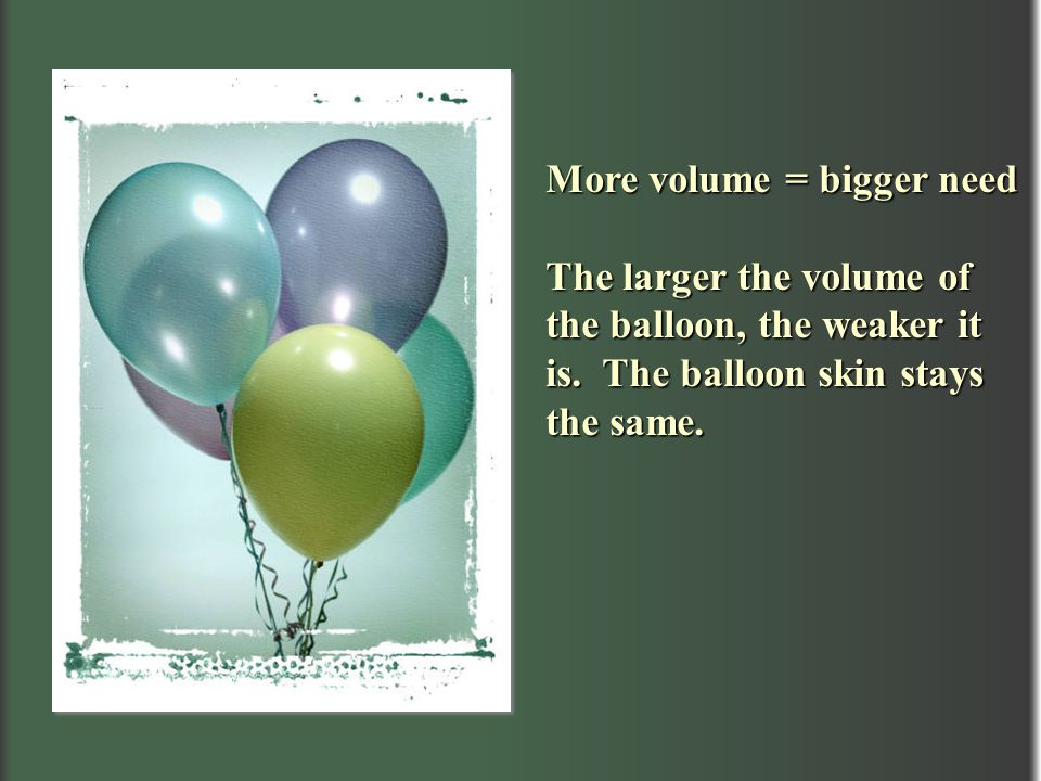 More volume = bigger need The larger the volume of the balloon, the weaker it is. The balloon skin stays the same.
