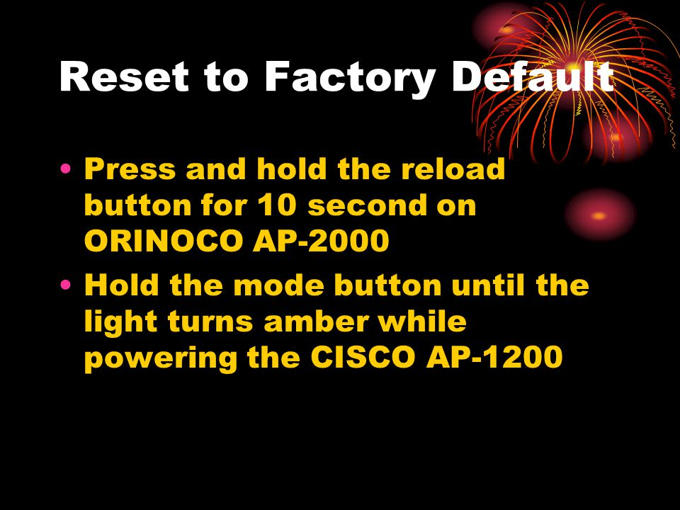 Reset to Factory Default Press and hold the reload button for 10 second on ORINOCO AP-2000 Hold the mode button until the light turns amber while powe