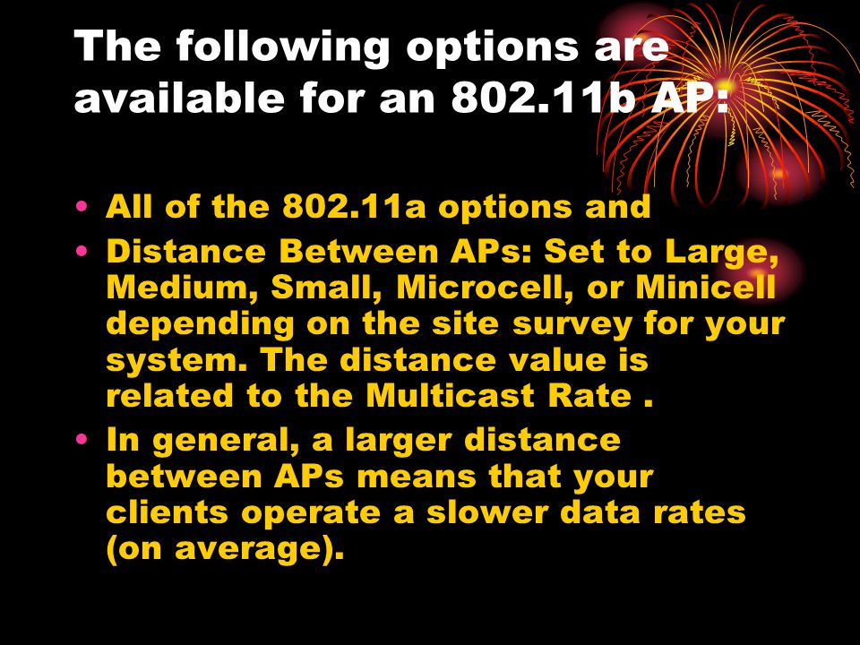 The following options are available for an 802.11b AP: All of the 802.11a options and Distance Between APs: Set to Large, Medium, Small, Microcell, or