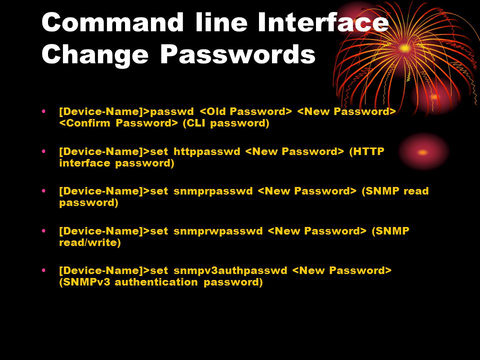 Command line Interface Change Passwords [Device-Name]>passwd (CLI password) [Device-Name]>set httppasswd (HTTP interface password) [Device-Name]>set s