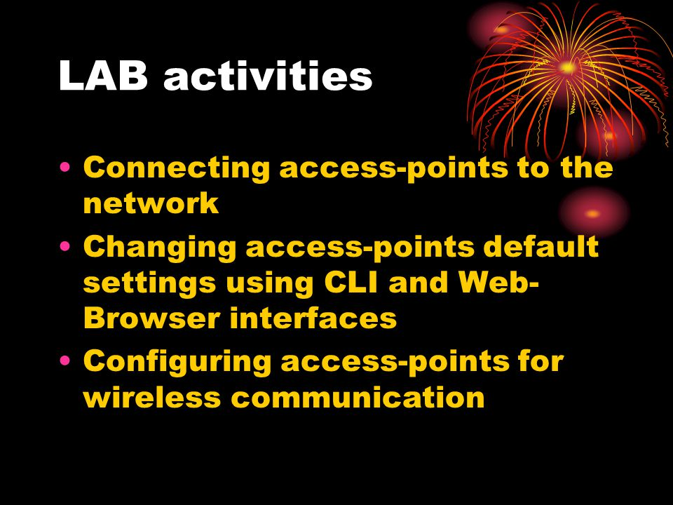 LAB activities Connecting access-points to the network Changing access-points default settings using CLI and Web- Browser interfaces Configuring acces