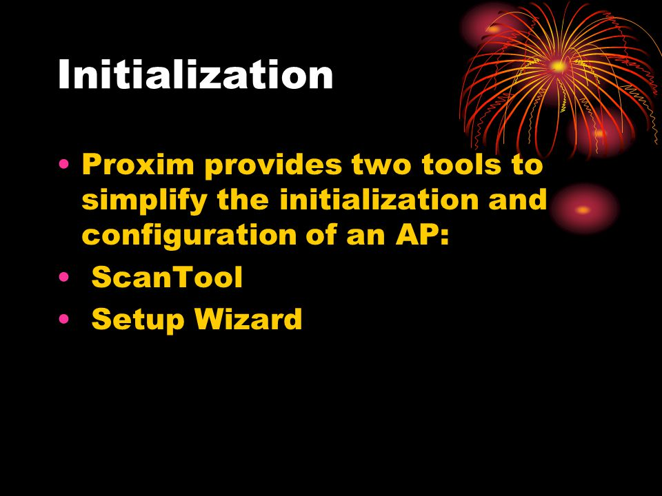 Initialization Proxim provides two tools to simplify the initialization and configuration of an AP: ScanTool Setup Wizard