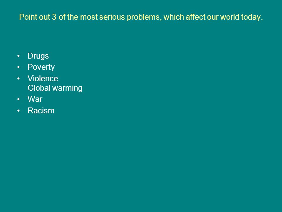 Point out 3 of the most serious problems, which affect our world today.