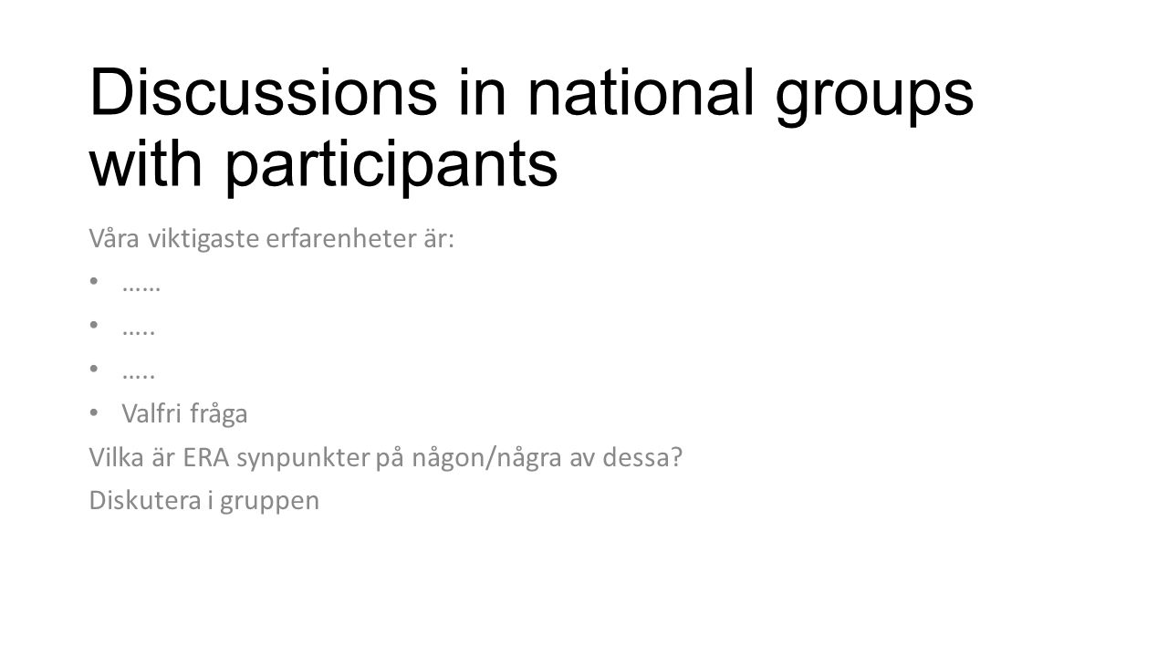 Discussions in national groups with participants Våra viktigaste erfarenheter är: …… ….. Valfri fråga Vilka är ERA synpunkter på någon/några av dessa?