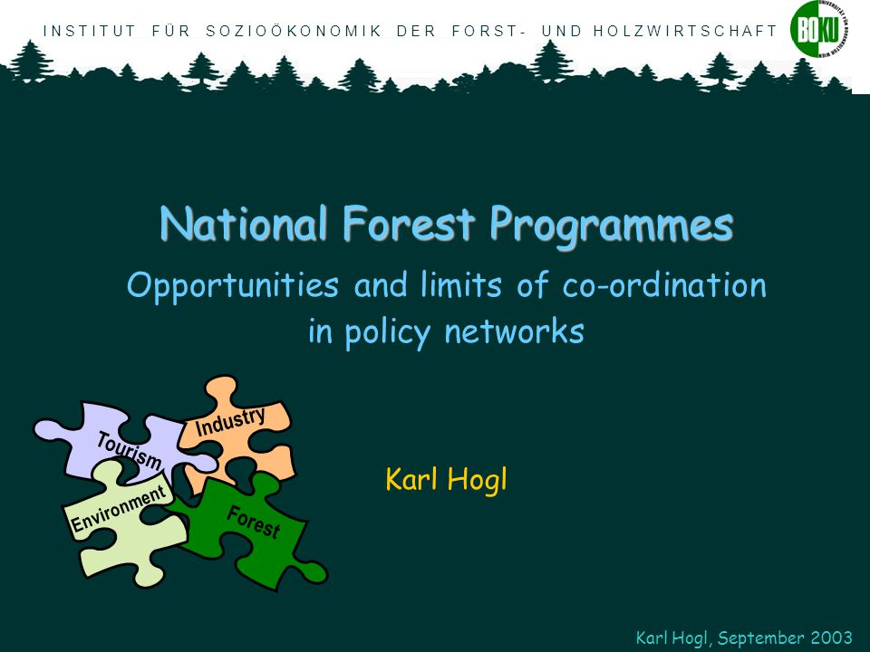 I N S T I T U T F Ü R S O Z I O Ö K O N O M I K D E R F O R S T - U N D H O L Z W I R T S C H A F T Karl Hogl, September 2003 Demands, Problems and Approach Demands: Demands: National Forest Programmes shall...