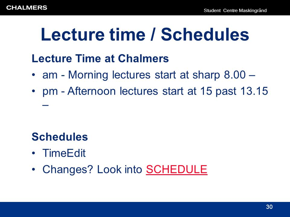 Lecture time / Schedules 30 Lecture Time at Chalmers am - Morning lectures start at sharp 8.00 – pm - Afternoon lectures start at 15 past 13.15 – Sche