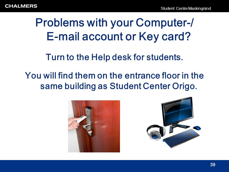 Problems with your Computer-/ E-mail account or Key card? Turn to the Help desk for students. You will find them on the entrance floor in the same bui