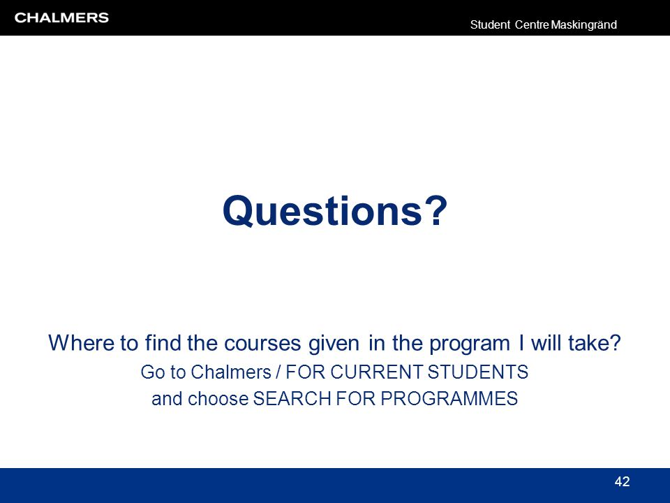 Questions? Where to find the courses given in the program I will take? Go to Chalmers / FOR CURRENT STUDENTS and choose SEARCH FOR PROGRAMMES Student