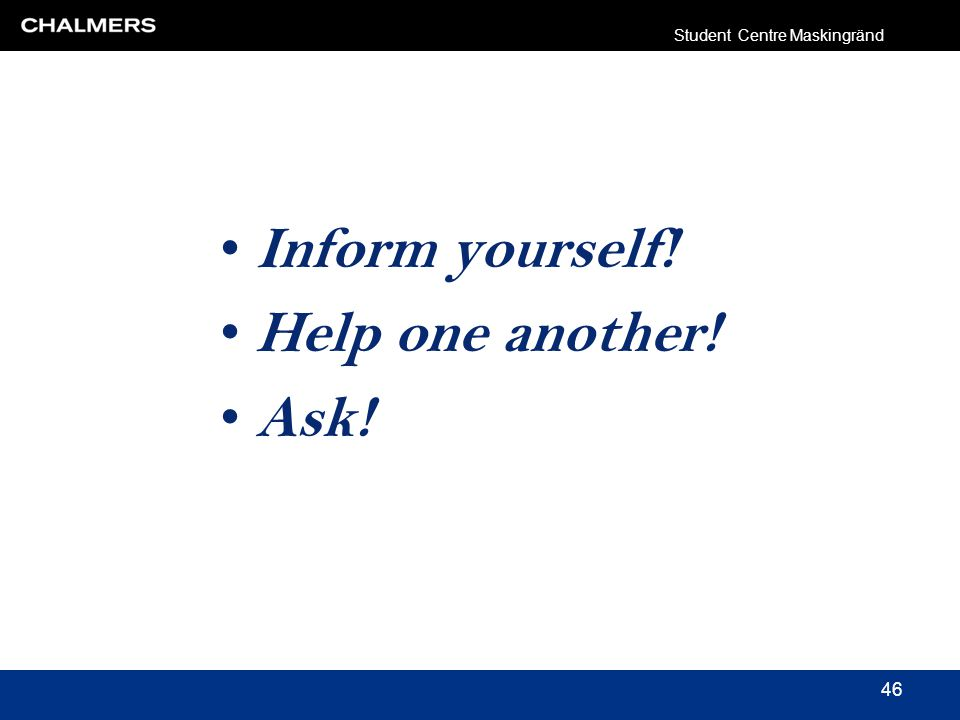 Inform yourself! Help one another! Ask! Student Centre Maskingränd 46