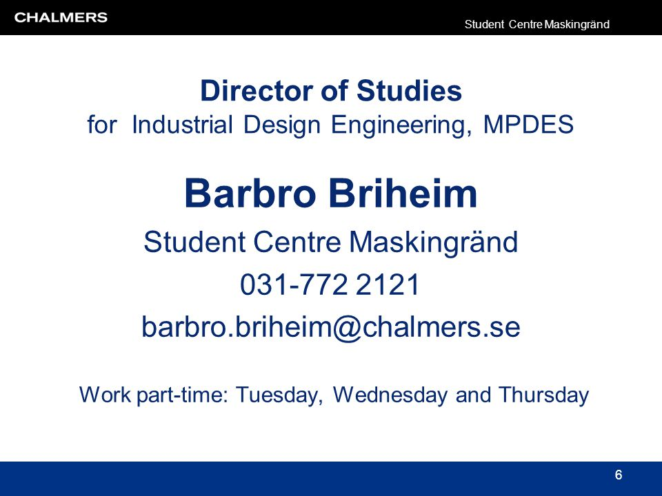 Director of Studies for Industrial Design Engineering, MPDES Barbro Briheim Student Centre Maskingränd Work part-time: Tuesday, Wednesday and Thursday Student Centre Maskingränd 6