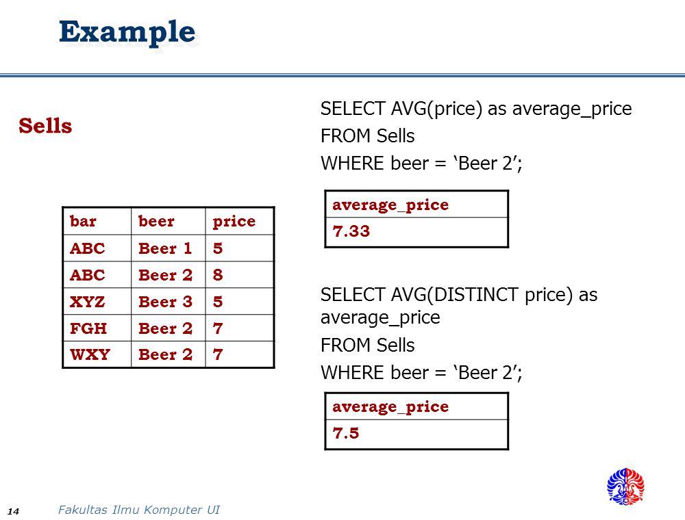 Fakultas Ilmu Komputer UI 14 Example Sells barbeerprice ABCBeer 15 ABCBeer 28 XYZBeer 35 FGHBeer 27 WXYBeer 27 SELECT AVG(price) as average_price FROM