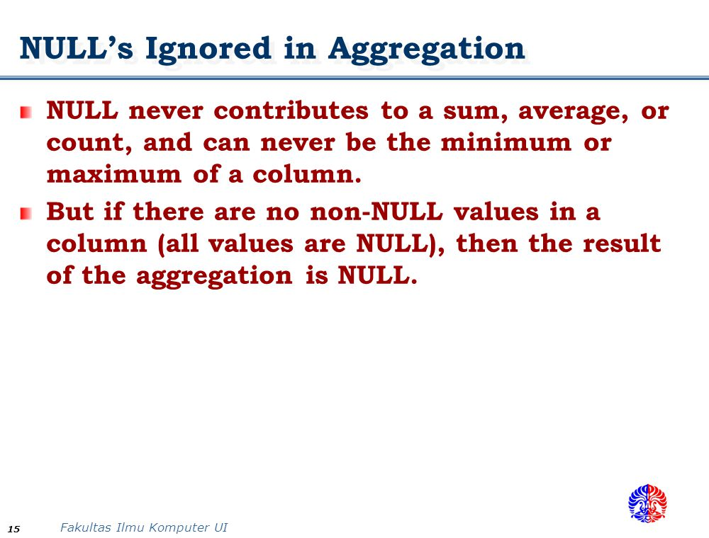 Fakultas Ilmu Komputer UI 15 NULL's Ignored in Aggregation NULL never contributes to a sum, average, or count, and can never be the minimum or maximum
