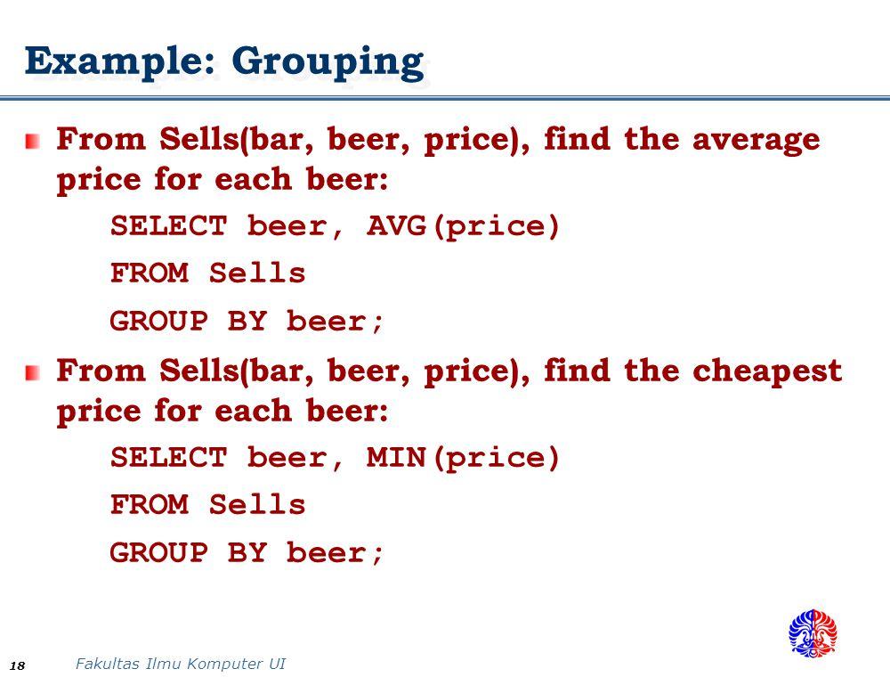 Fakultas Ilmu Komputer UI 18 Example: Grouping From Sells(bar, beer, price), find the average price for each beer: SELECT beer, AVG(price) FROM Sells