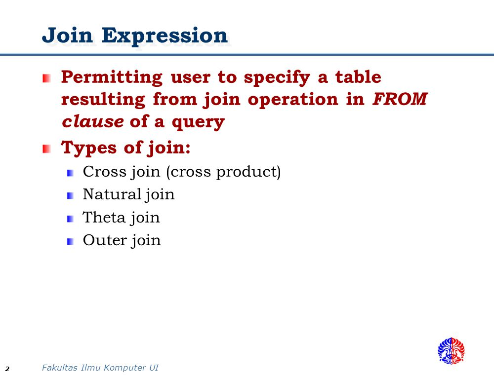 Fakultas Ilmu Komputer UI 3 Join Expression Cross join Join two tables without any conditions Similar to concept of Cartesian product in set concept SQL syntax: CROSS JOIN Natural join Requiring the two join attributes have the same attribute names Change the attribute name if the attributes have different name The resulting relation contains all attributes from the two tables, but only one join attribute is kept SQL syntax: NATURAL JOIN