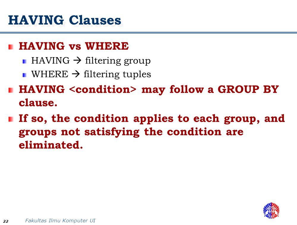 Fakultas Ilmu Komputer UI 22 HAVING Clauses HAVING vs WHERE HAVING  filtering group WHERE  filtering tuples HAVING may follow a GROUP BY clause. If