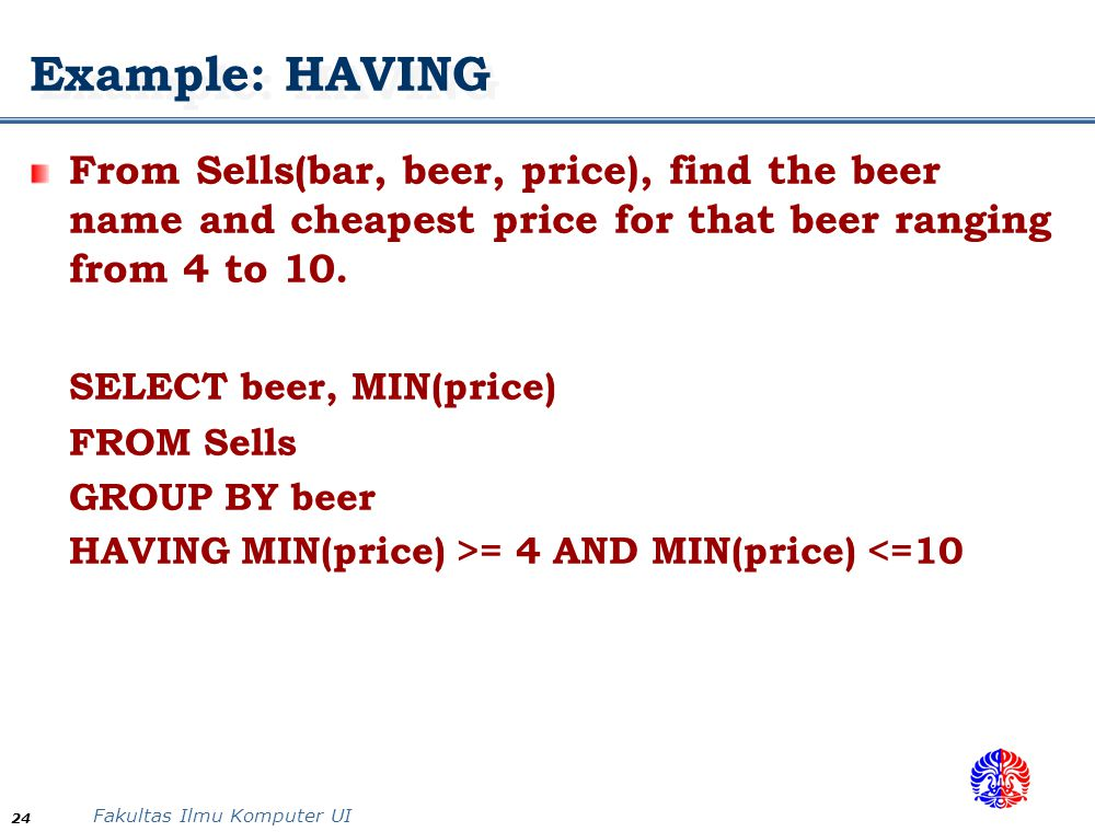 Fakultas Ilmu Komputer UI 24 Example: HAVING From Sells(bar, beer, price), find the beer name and cheapest price for that beer ranging from 4 to 10. S