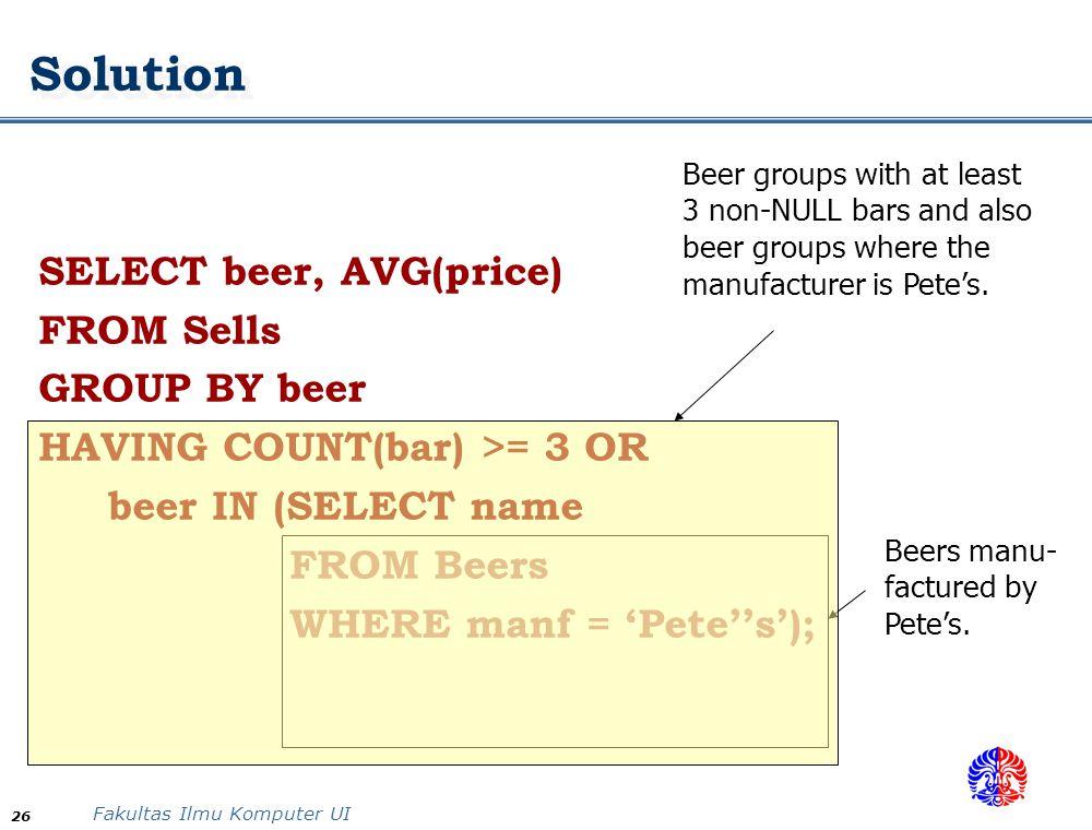 Fakultas Ilmu Komputer UI 26 Solution SELECT beer, AVG(price) FROM Sells GROUP BY beer HAVING COUNT(bar) >= 3 OR beer IN (SELECT name FROM Beers WHERE