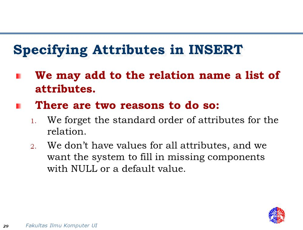 Fakultas Ilmu Komputer UI 29 Specifying Attributes in INSERT We may add to the relation name a list of attributes. There are two reasons to do so: 1.